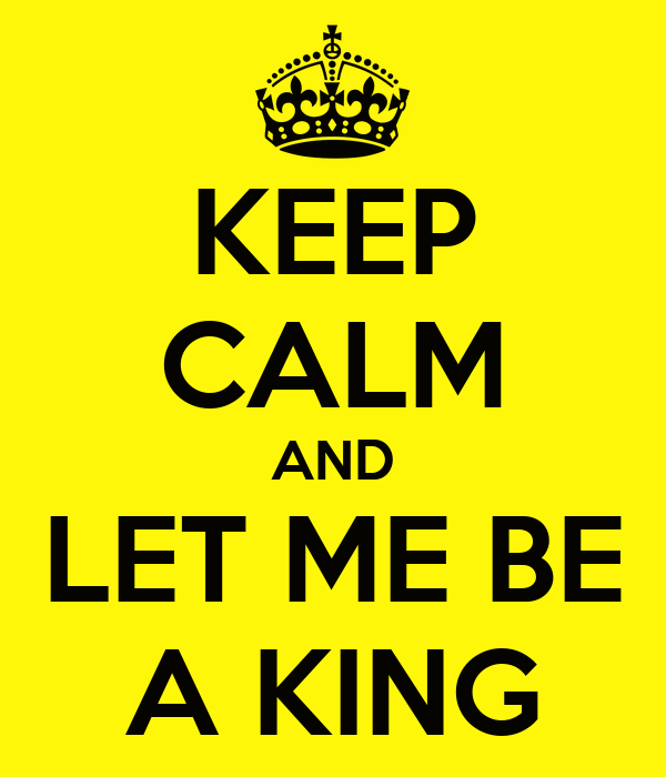 KEEP CALM AND LET ME BE A KING
