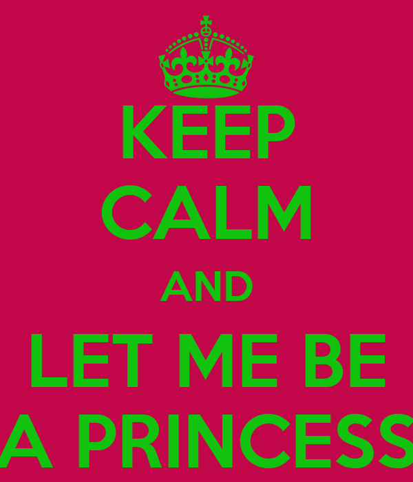 KEEP CALM AND LET ME BE A PRINCESS