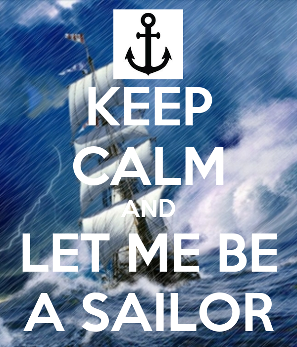 KEEP CALM AND LET ME BE A SAILOR