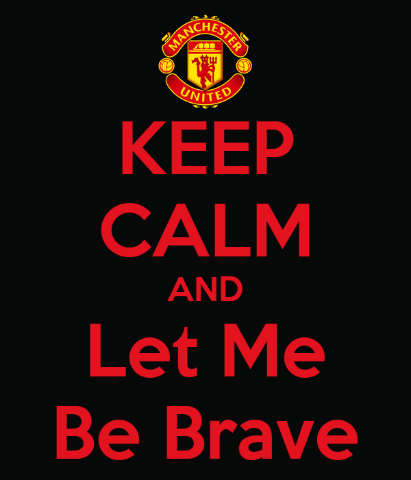KEEP CALM AND Let Me Be Brave