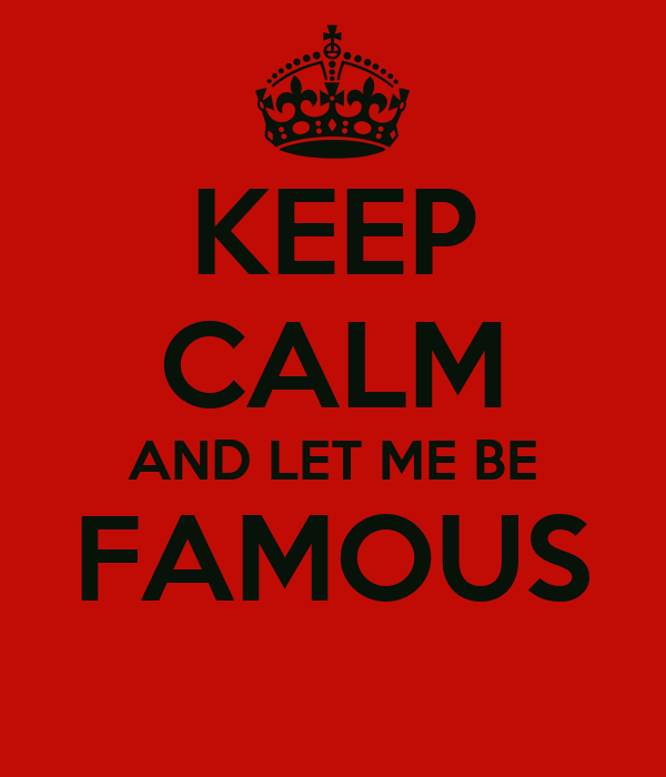 KEEP CALM AND LET ME BE FAMOUS