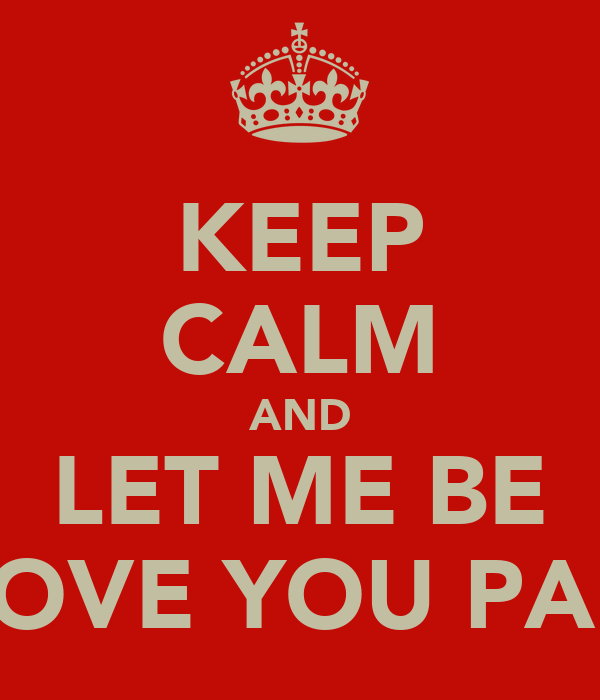 KEEP CALM AND LET ME BE LOVE YOU PAU