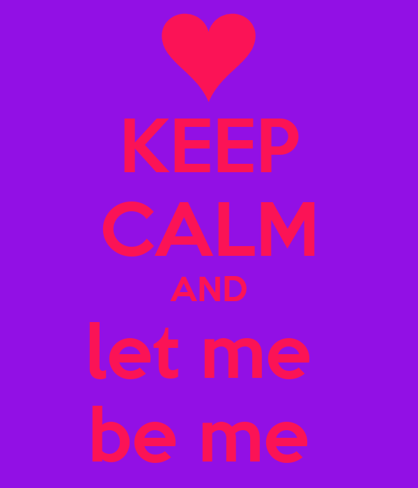 KEEP CALM AND let me  be me