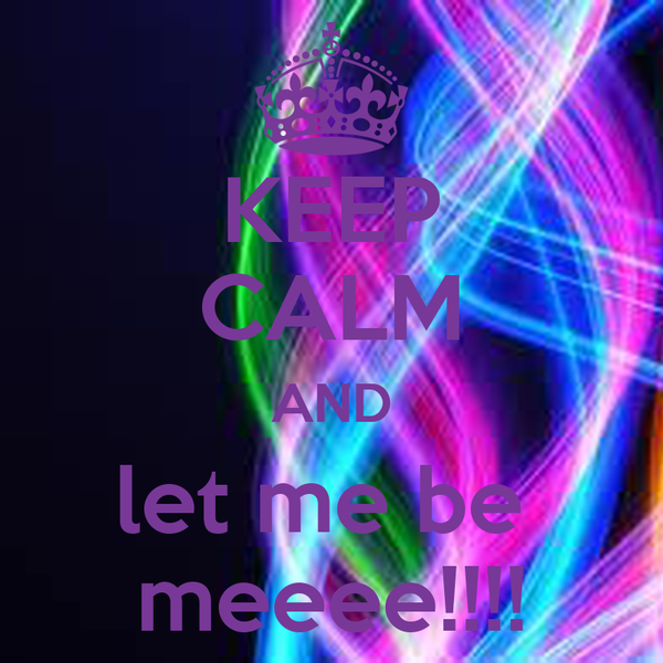 KEEP CALM AND let me be  meeee!!!!