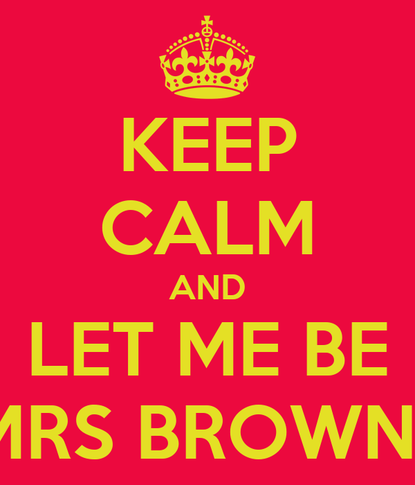 KEEP CALM AND LET ME BE MRS BROWN!!