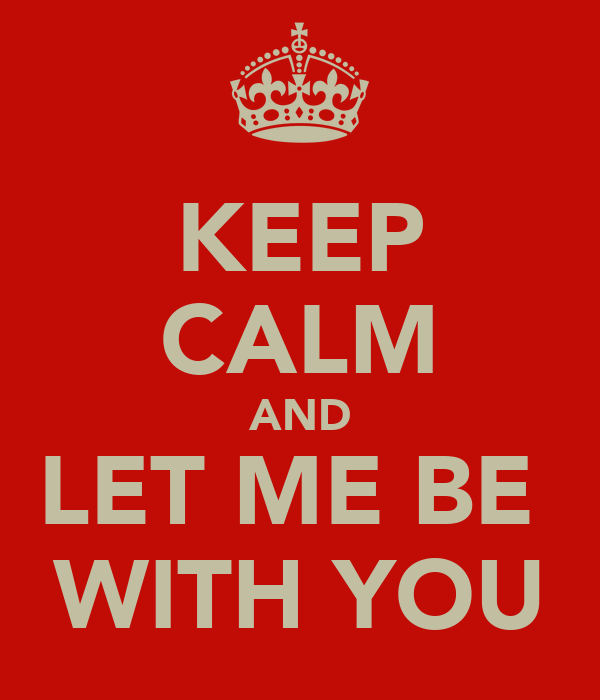 KEEP CALM AND LET ME BE  WITH YOU