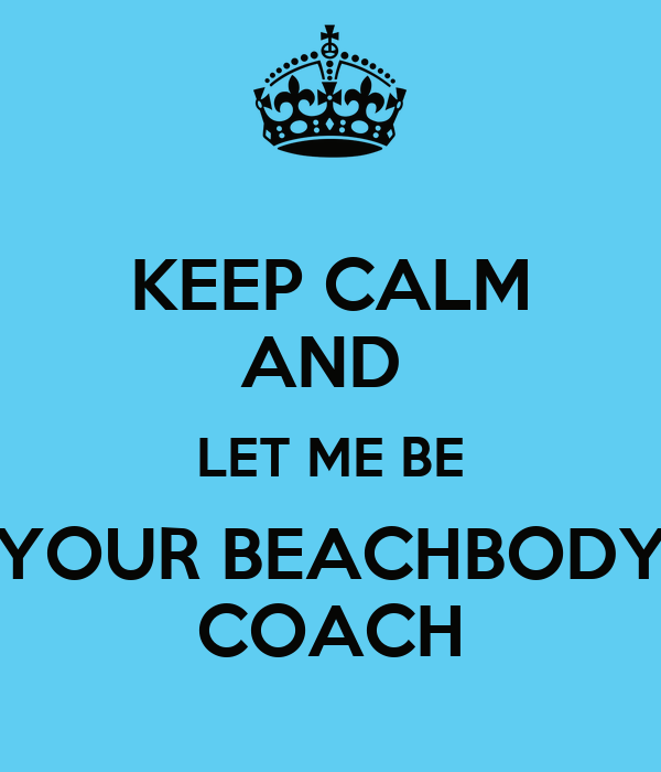 KEEP CALM AND  LET ME BE YOUR BEACHBODY COACH