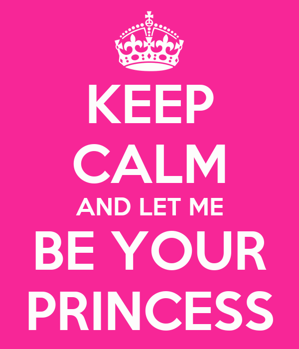 KEEP CALM AND LET ME BE YOUR PRINCESS