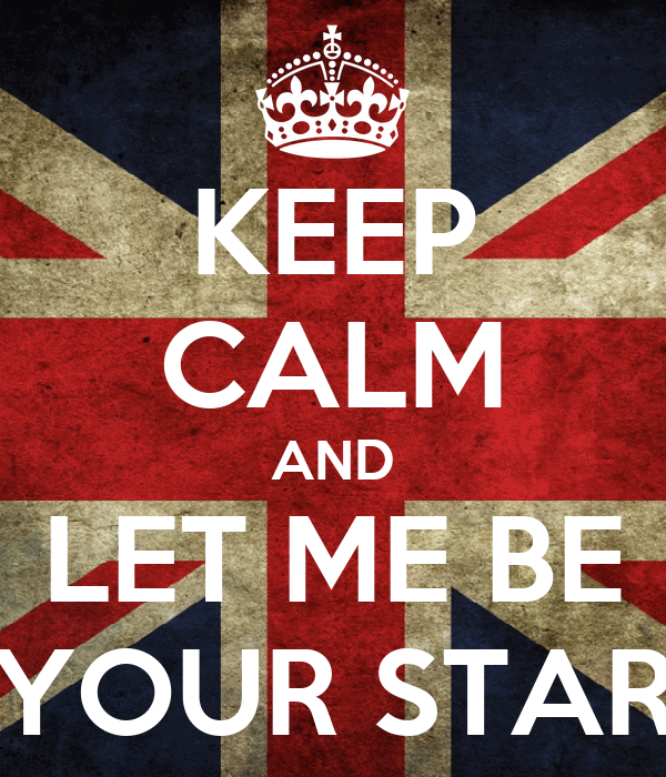 KEEP CALM AND LET ME BE YOUR STAR