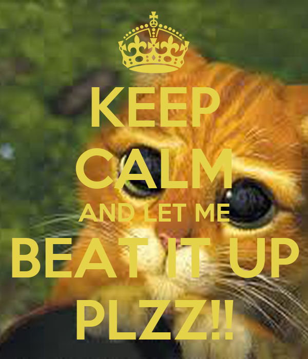 KEEP CALM AND LET ME BEAT IT UP PLZZ!!