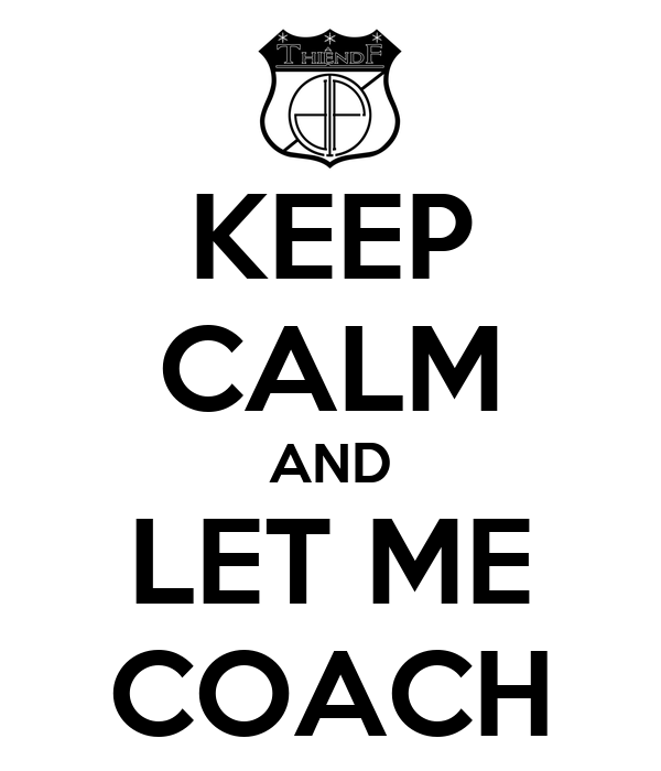 KEEP CALM AND LET ME COACH
