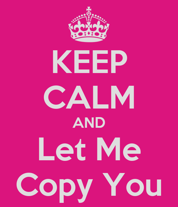 KEEP CALM AND Let Me Copy You