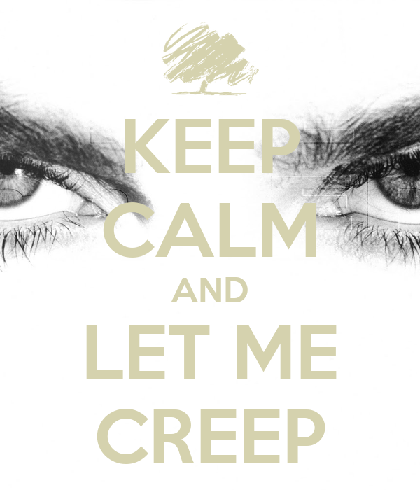 KEEP CALM AND LET ME CREEP