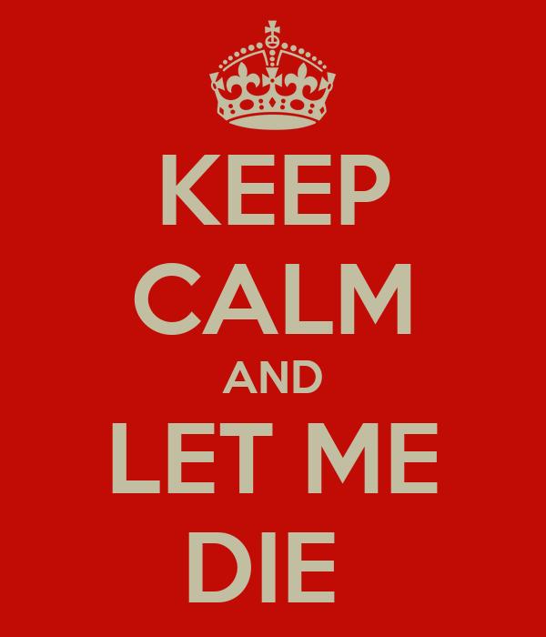 KEEP CALM AND LET ME DIE