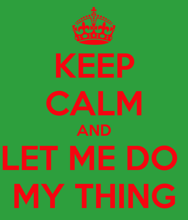 KEEP CALM AND LET ME DO  MY THING