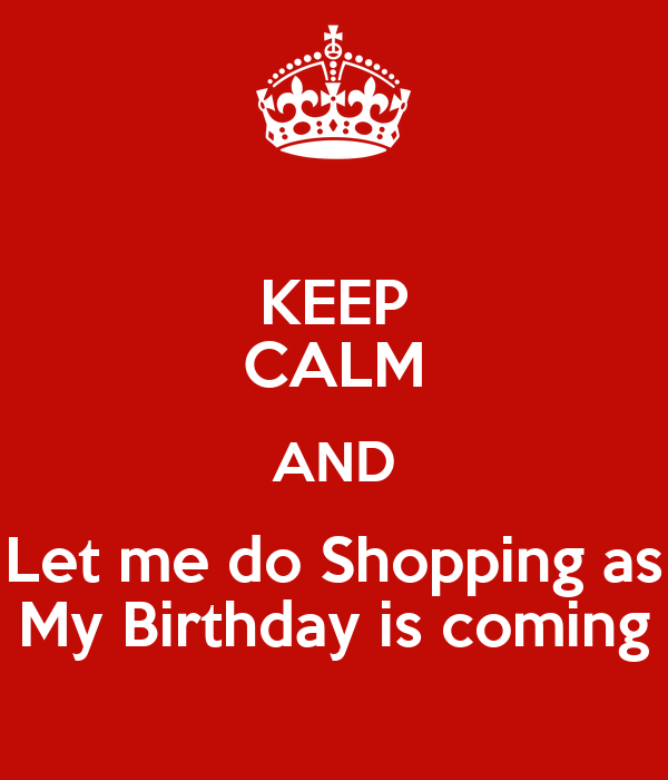 KEEP CALM AND Let me do Shopping as My Birthday is coming