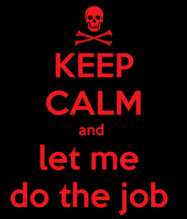 KEEP CALM and  let me  do the job