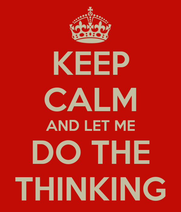 KEEP CALM AND LET ME DO THE THINKING