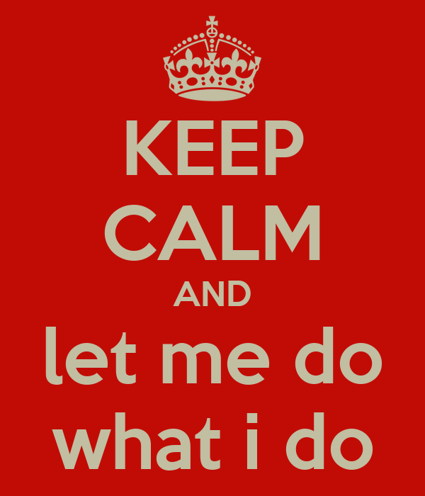 KEEP CALM AND let me do what i do