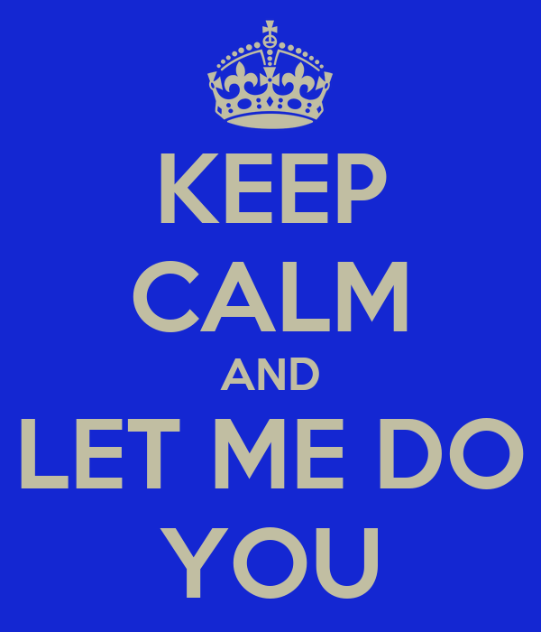 KEEP CALM AND LET ME DO YOU
