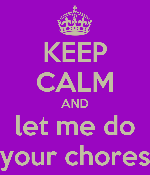 KEEP CALM AND let me do your chores