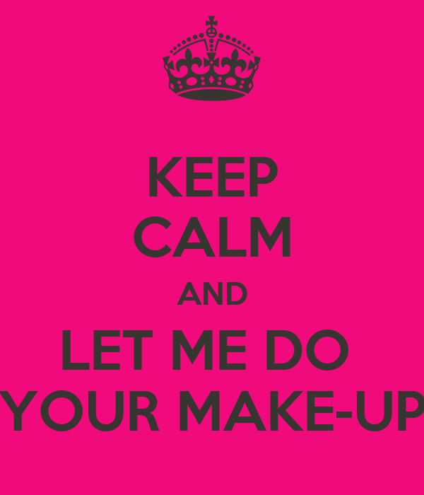 KEEP CALM AND LET ME DO  YOUR MAKE-UP