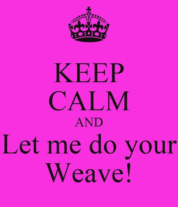 KEEP CALM AND Let me do your Weave!
