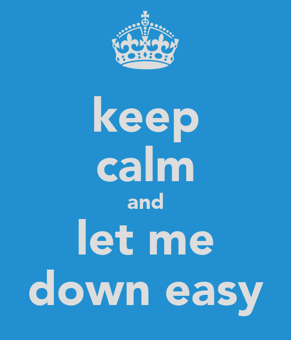 keep calm and let me down easy