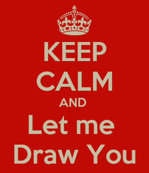 KEEP CALM AND  Let me  Draw You