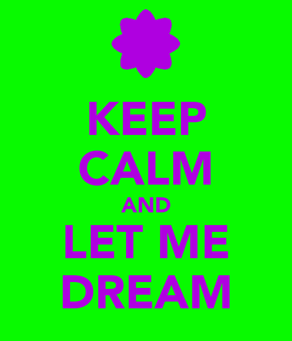 KEEP CALM AND LET ME DREAM
