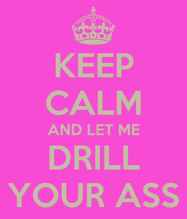 KEEP CALM AND LET ME DRILL YOUR ASS