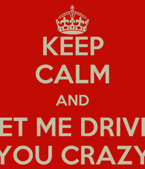 KEEP CALM AND LET ME DRIVE  YOU CRAZY