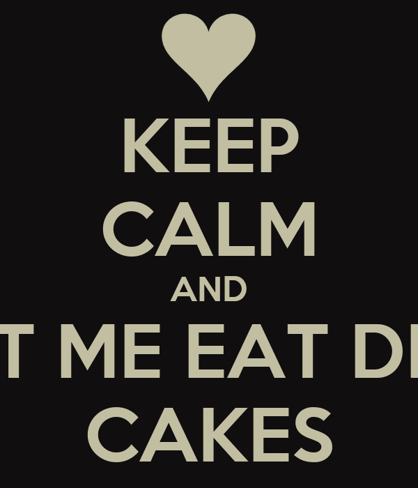 KEEP CALM AND LET ME EAT DEM CAKES