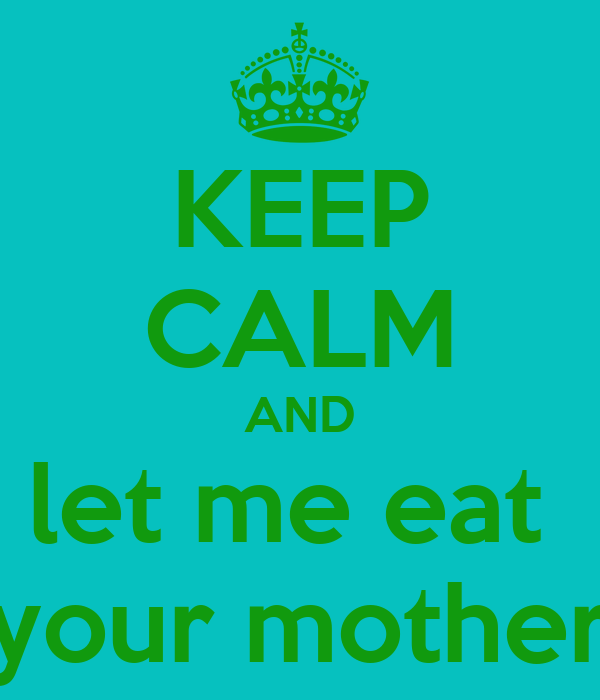 KEEP CALM AND let me eat  your mother
