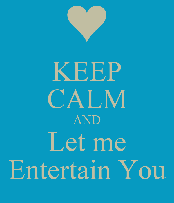 KEEP CALM AND Let me Entertain You