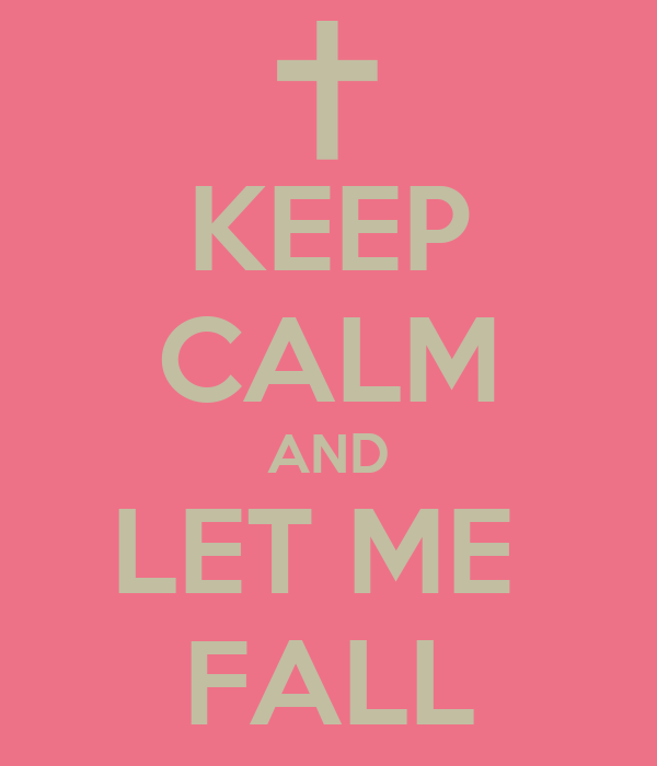 KEEP CALM AND LET ME  FALL
