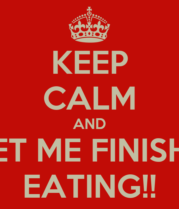 KEEP CALM AND LET ME FINISH   EATING!!