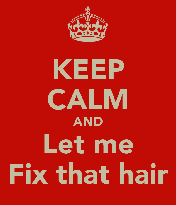KEEP CALM AND Let me Fix that hair