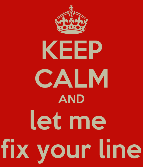 KEEP CALM AND let me  fix your line