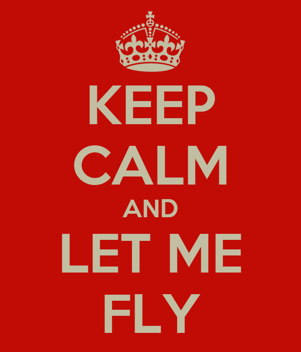 KEEP CALM AND LET ME FLY