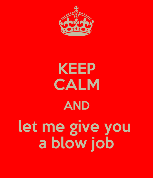 KEEP CALM AND let me give you  a blow job