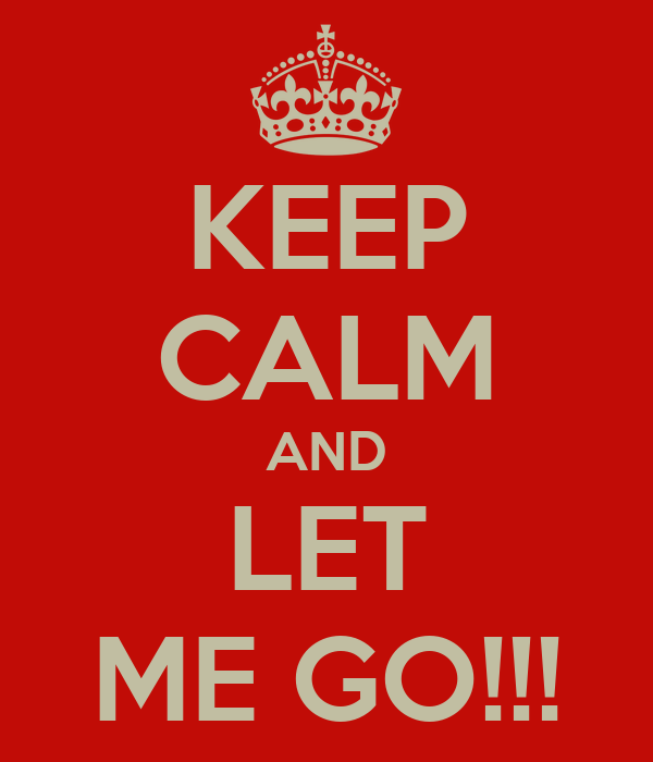 KEEP CALM AND LET ME GO!!!