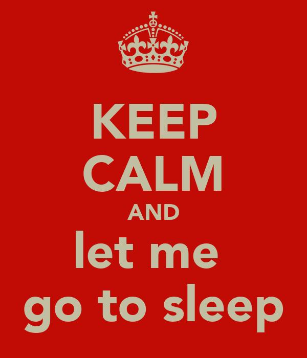 KEEP CALM AND let me  go to sleep