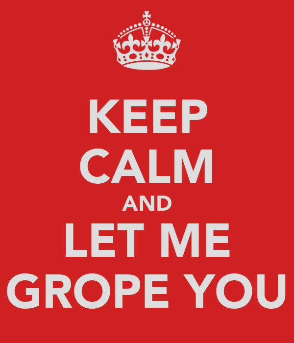 KEEP CALM AND LET ME GROPE YOU