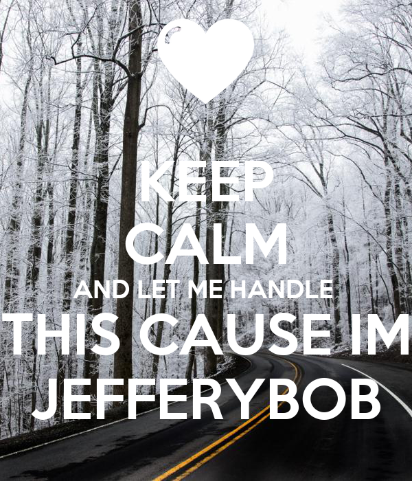 KEEP CALM AND LET ME HANDLE  THIS CAUSE IM JEFFERYBOB