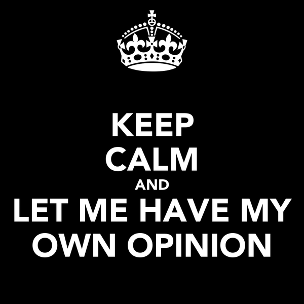 KEEP CALM AND LET ME HAVE MY OWN OPINION