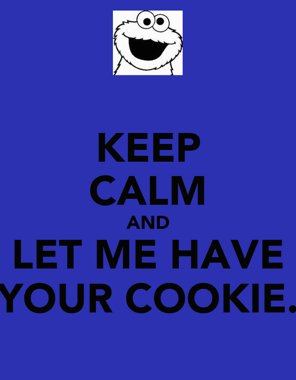 KEEP CALM AND LET ME HAVE YOUR COOKIE.