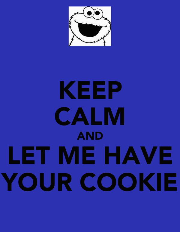KEEP CALM AND LET ME HAVE YOUR COOKIE