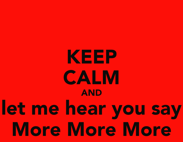 KEEP CALM AND let me hear you say More More More