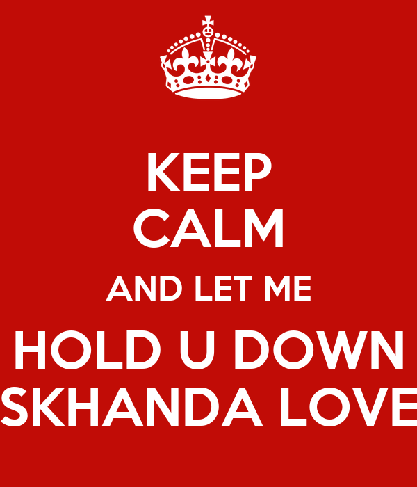 KEEP CALM AND LET ME HOLD U DOWN SKHANDA LOVE